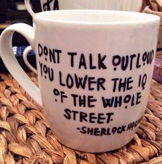 "Sherlock Holmes mug "" don't talk out loud"" on Etsy, $12.00 SOMEONE FOR THE LOVE OF GOD AND ALL THINGS HOLY AND BRITISH. PLEASE PLEASE PLEASE GET THIS FOR ME!! PLEASE!!!!"