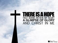 """There is a Hope that burns within my heart A Glimpse of Glory, and Christ in me, -from song """"There is a hope"""" by Stuart Townend Best Bible Quotes, Inspirational Bible Quotes, Encouraging Bible Verses, Hope Quotes, Prayer Quotes, Bible Scriptures, Christian Encouragement, Encouragement Quotes, The Effectual Fervent Prayer"""
