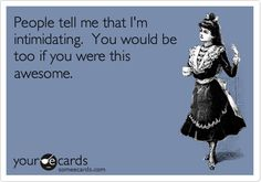 People tell me that I'm intimidating. You would be too if you were this awesome. | Reminders Ecard | someecards.com