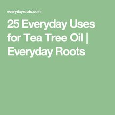 25 Everyday Uses for Tea Tree Oil | Everyday Roots