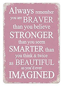 Always remember, you are braver than you believe, stronger than you seem, smarter than you think and twice as beautiful as you'd ever imagined.