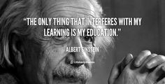 The only thing that interferes with my learning is my education. – Albert Einstein