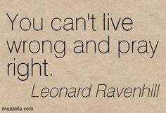 """""""You can't live wrong and pray right."""" -Leonard Ravenhill Wish everyone could grasp this."""