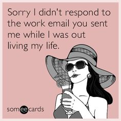 Sorry I didn't respond to the work email you sent me while I was out living my life.