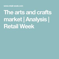 The arts and crafts market | Analysis | Retail Week
