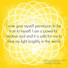 I now give myself permission to be true to myself. I am a powerful, creative soul and it is safe for me to shine my light brightly in the world.