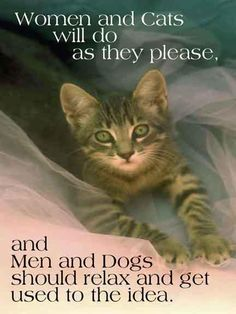 Women and cats will do as they please, men and dogs should relax and get used to the idea.