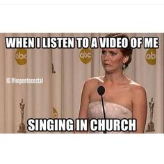 Yes! I HATE singing in front of people even my family. So I was doing a play and the women made me sing a solid in front of our whole church! I listened to it and I sounded AWFUL! The most embarrassing thing is, I know I sound a lot better than what I sounded like at church.