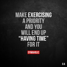 "Make Exercising A Priority And you will end up ""having time"" for it. More motivation: https://www.gymaholic.co #fitness #gymaholic #workout"
