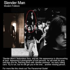 Slender Man. Here is a modern piece of folklore or urban legend that has many people confused between what is fact and what is fiction. Head to this link for the full article: http://www.theparanormalguide.com/1/post/2013/03/slenderman.html