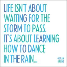 Life isn't about waiting for the storm to pass. It's about learning to dance in the rain...  -Vivian Greene