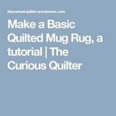 Make a Basic Quilted Mug Rug, a tutorial | The Curious Quilter                                                                                                                                                                                 More