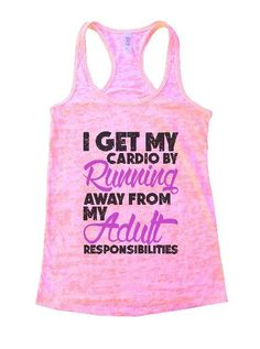 I Get My Cardio By Running Away From My Adult Responsibilities Burnout Tank Top By Womens Tank Tops