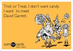 Trick or Treat, I don't want candy. I want to meet David Garrett.