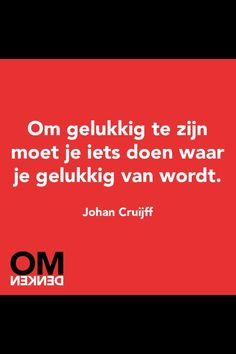 To be happy, you have to do something which makes you happy. Johan Cruijff