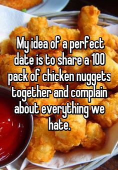 My idea of a perfect date is to share a 100 pack of chicken nuggets together and complain about everything we hate.
