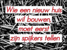 Wie een nieuw huis wil bouwen, moet eerst zijn spijkers tellen. #spreuk #gezegde