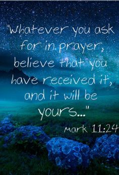 """""""Whatever you ask for in prayer, believe that you have received it, and it will be yours..."""" -mark 11:24"""