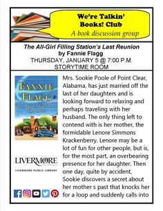 "1/5/17 We're Talkin' Books! Club - ""The All-Girl Filling Station's Last Reunion"" by Fannie Flagg. Mrs. Sookie Poole of Point Clear, AL, just married off the last of her daughters and is looking forward to relaxing, perhaps traveling with her husband. The only thing left to deal with is her mother, the formidable Lenore Simmons Krackenberry. Lenore, may be fun for other people, is an overbearing presence for her daughter. One day, quite by accident, Sookie discovers... Civic Center Library"