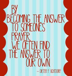 """Answer to a prayer. """"By becoming the answer to someone's prayer we often find the answer to our own."""" ~~Dieter F Uchtdorf Lds Quotes, Quotable Quotes, Great Quotes, Quotes To Live By, Mormon Quotes, Uplifting Quotes, Inspiring Quotes, Religious Quotes, Mormon Messages"""