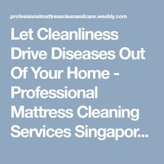 Let Cleanliness Drive Diseases Out Of Your Home - Professional Mattress Cleaning Services Singapore
