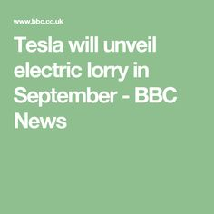 Tesla will unveil electric lorry in September - BBC News