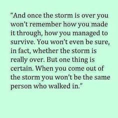Sometimes the storms are almost unbearable. Losing my close friend is going to feel like a storm that lasts a very long time.