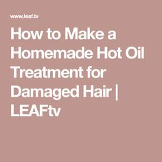 How to Make a Homemade Hot Oil Treatment for Damaged Hair | LEAFtv