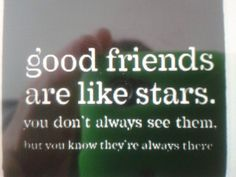 Good friends are like stars. You don't always see them, but you know that they are there.