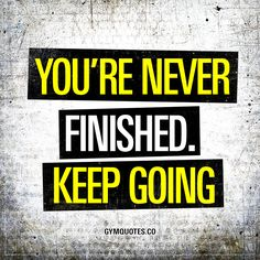 You're never finished. Keep going. When it comes to training, you are truly never finished. You WILL accomplish different goals and progress and move forward – but with goals achieved comes new goals. To constantly improve you need to keep going. www.gymquotes.co for all our motivational gym and workout quotes!