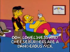 The Simpsons - Quote - Loneliness and cheeseburgers are a dangerous mix