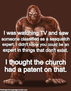 Friggen true. A church in my city has a Sasquatch research group - oh, the delicious irony!