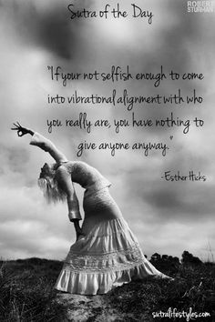 """If you're not selfish enough to come into vibrational alignment with who you really are, you have nothing to give anyone anyway.""     -Esther Hicks"