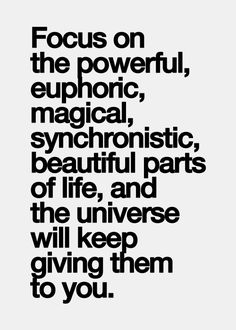 Quotes I Love! Focus on the powerful, euphoric, magical, synchronistic, beautiful parts of life ...and the Universe will keep giving them to you.  #Quotes #Words #Inspiration