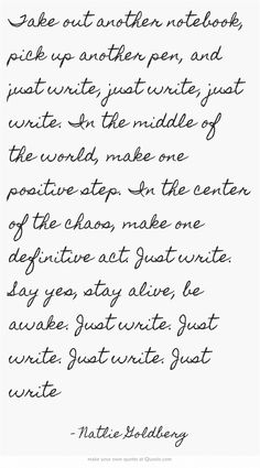 Take out another notebook, pick up another pen, and just write, just write, just write. In the middle of the world, make one positive step. In the center of the chaos, make one definitive act. Just write. Say yes, stay alive, be awake. Just write. Just write. Just write. Just write