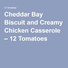 Cheddar Bay Biscuit and Creamy Chicken Casserole – 12 Tomatoes