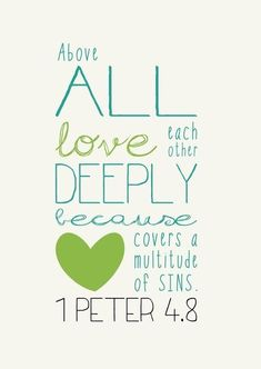 """""""Above all love each other deeply because love covers a multitude of sins."""" - 1 Peter 4:8 