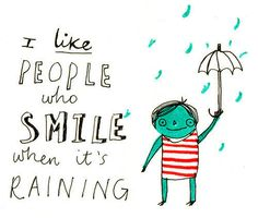 "Have some fun in the rain...  ""I like people who SMILE when it's raining."""