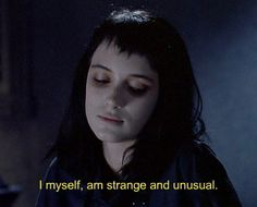 I myself, am strange and unusual. -Lydia from Beetlejuice.