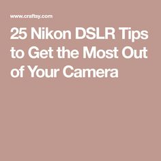 25 Nikon DSLR Tips to Get the Most Out of Your Camera