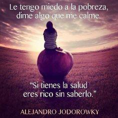 """Le tengo miedo a la pobreza dime algo que me calme: """"Si tienes la salud eres rico sin saberlo.""""  - Alejandro Jodorowsky -"""