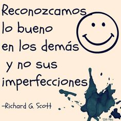 #SUDespanol . Reconozcamos lo bueno en los demás y no sus imperfecciones. -Richard G. Scott . www.lds.org/liahona/2013/05/for-peace-at-home?lang=spa