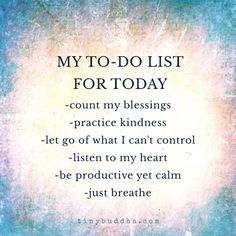 "Tiny Buddha on Twitter: ""My to-do list for today: count my blessings, practice kindness, let go of what I can't control, listen to my heart... https://t.co/Jj4D7PQvG1"""