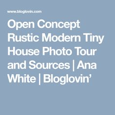 Open Concept Rustic Modern Tiny House Photo Tour and Sources | Ana White | Bloglovin'