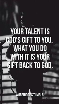 El talento que Dios te dio, es su regalo para ti; lo que haces con el, es tu regalo hacia Dios. Honra al Señor en todo tiempo.