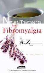 NATURAL TREATMENTS FOR FIBROMYALGIA: AN A TO Z GUIDE    Item ID: 835.237    In Natural Treatments for Fibromyalgia: An A-t0-Z Guide, you'll explore more than 60 natural treatments for fibromyalgia and chronic pain, including acupuncture, biofeedback,Chinese medicine, and more. Discover the scientific evidence and learn to make the right decisions for your health. Written by Kenna Simmons. Published by the Arthritis Foundation.