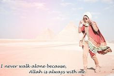 I never walk alone because, Allah is always with me.