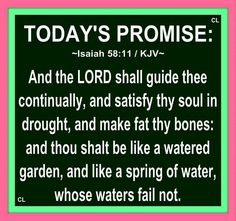 Isaiah 58:11 KJV  And the Lord shall guide thee continually, and satisfy thy soul in drought, and make fat thy bones: and thou shalt be like a watered garden, and like a spring of water, whose waters fail not.