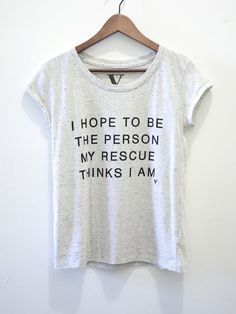 I Hope To Be The Person My Rescue Thinks I Am - Tee