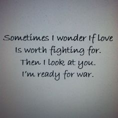 Sometimes I wonder if love is worth fighting for. Then I look at you. I'm ready for war.